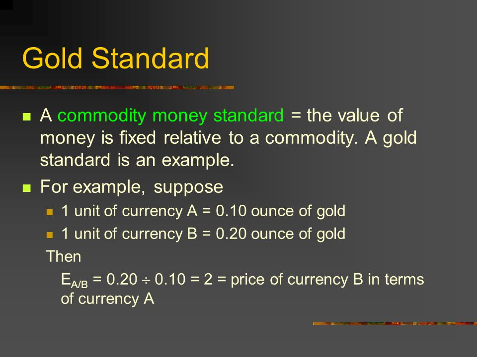 Gold Standard A commodity money standard = the value of money is fixed relative to a commodity. A gold standard is an example.