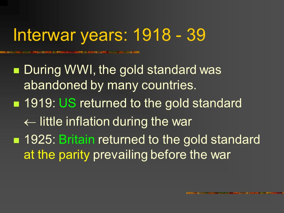 Interwar years: 1918 - 39 During WWI, the gold standard was abandoned by many countries. 1919: US returned to the gold standard.