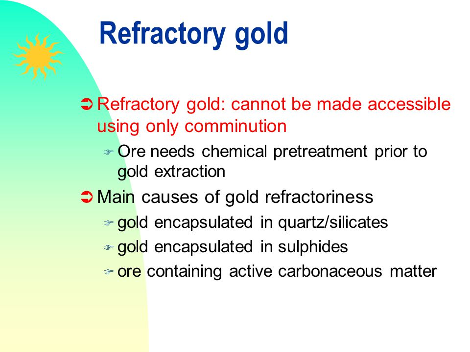 Refractory gold Refractory gold: cannot be made accessible using only comminution. Ore needs chemical pretreatment prior to gold extraction.