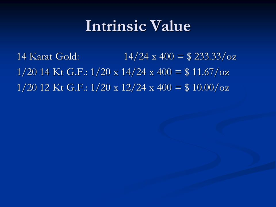 Intrinsic Value 14 Karat Gold: 14/24 x 400 = $ 233.33/oz