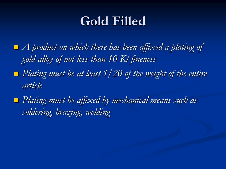 Gold Filled A product on which there has been affixed a plating of gold alloy of not less than 10 Kt fineness.