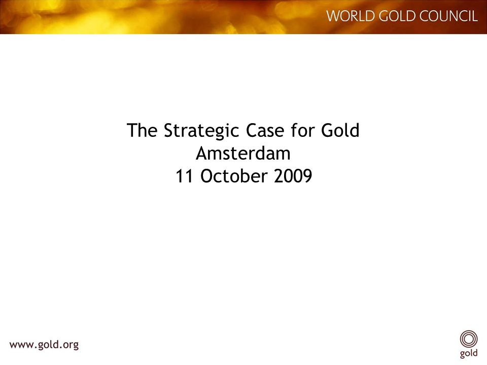 The Strategic Case for Gold Amsterdam 11 October 2009