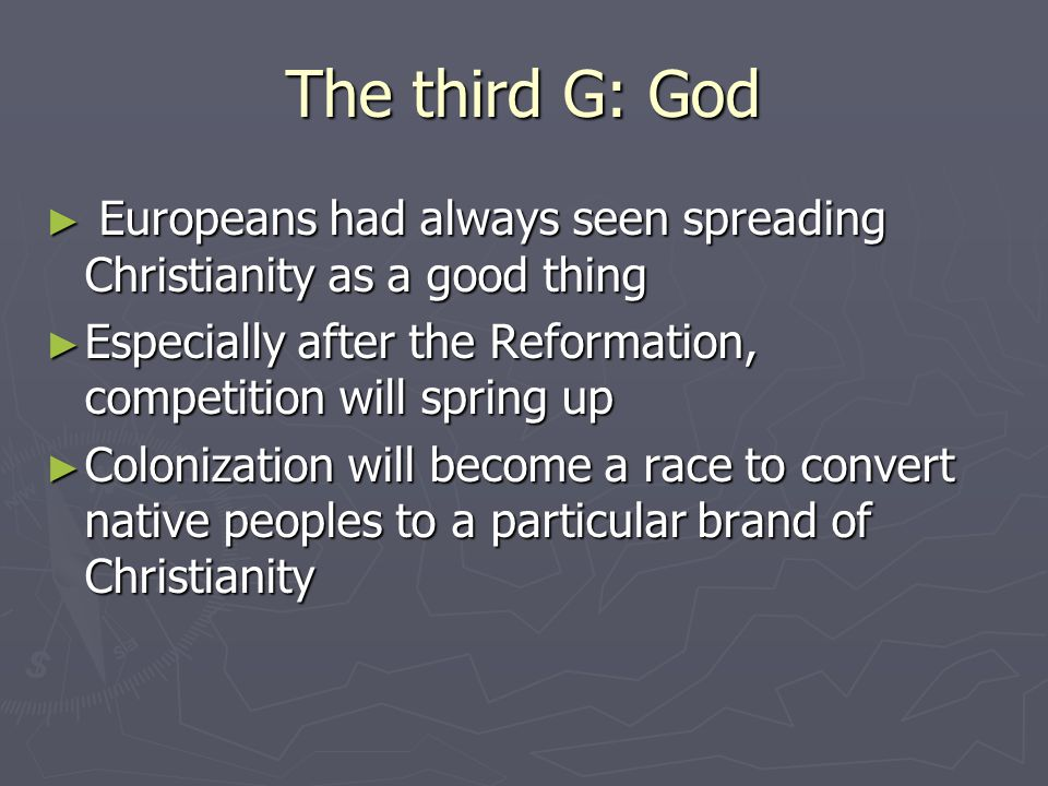 The third G: God Europeans had always seen spreading Christianity as a good thing. Especially after the Reformation, competition will spring up.