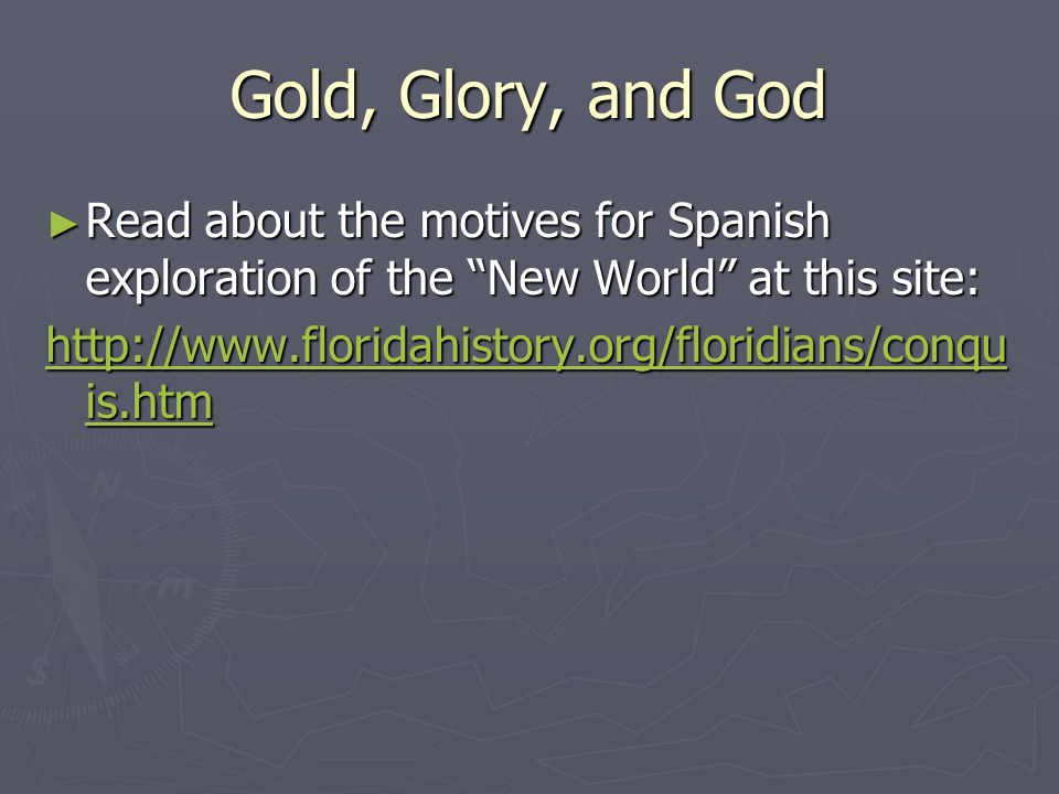 Gold, Glory, and God Read about the motives for Spanish exploration of the New World at this site: