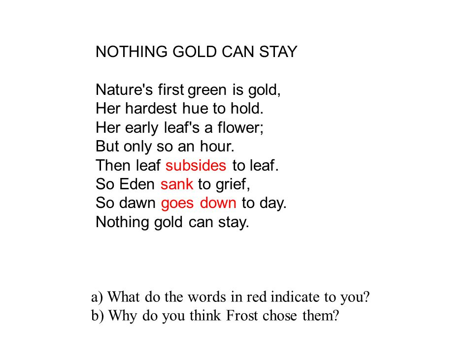 NOTHING GOLD CAN STAY Nature s first green is gold, Her hardest hue to hold. Her early leaf s a flower;