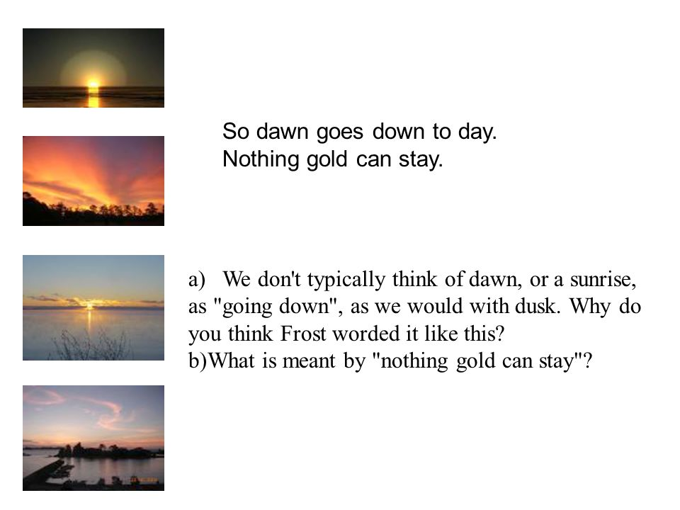 So dawn goes down to day. Nothing gold can stay. We don t typically think of dawn, or a sunrise, as going down , as we would with dusk. Why do.