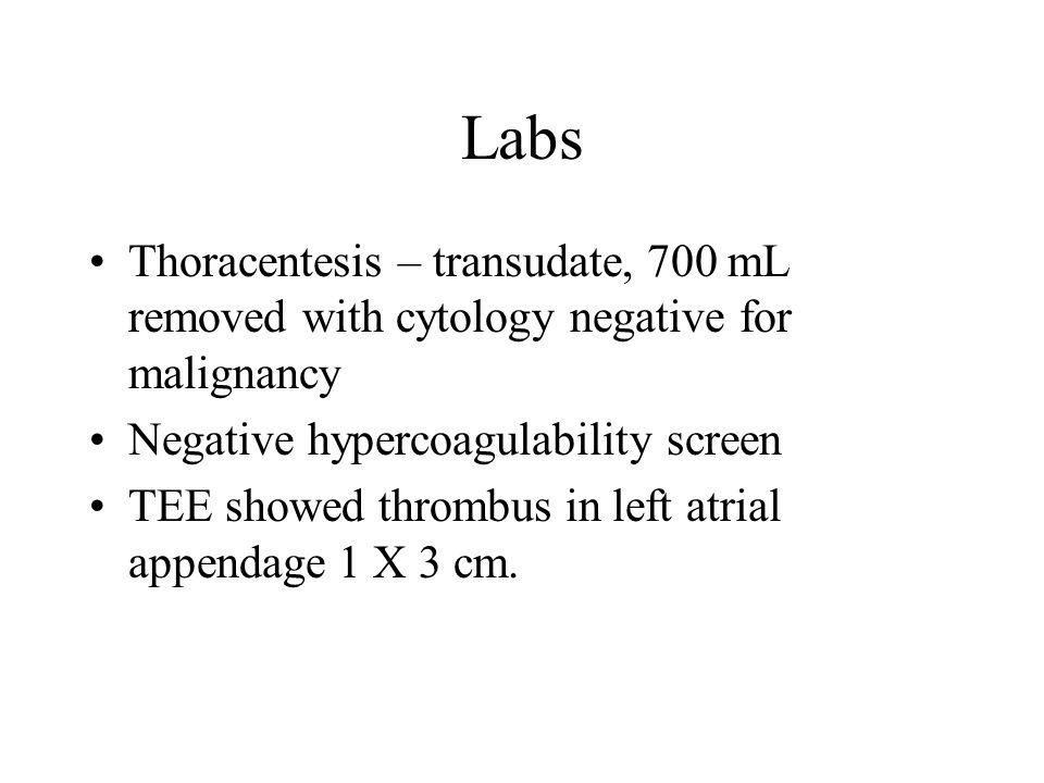 Labs Thoracentesis – transudate, 700 mL removed with cytology negative for malignancy. Negative hypercoagulability screen.