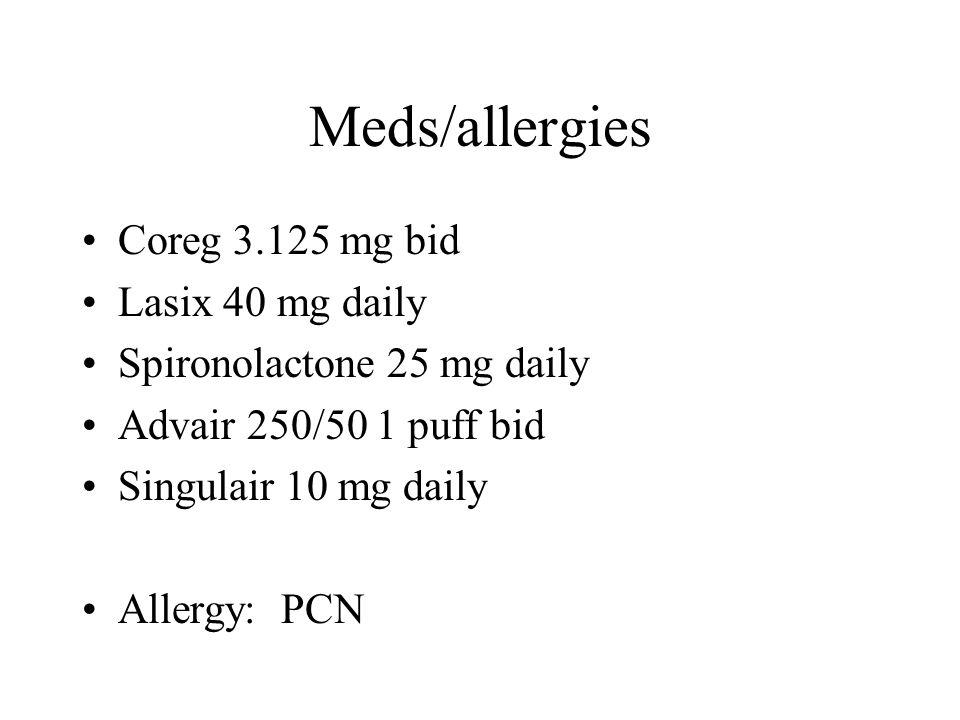 Meds/allergies Coreg 3.125 mg bid Lasix 40 mg daily