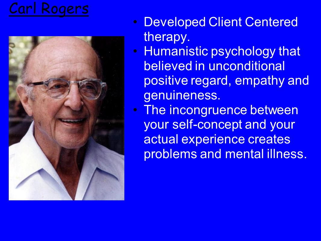 Carl Rogers Developed Client Centered therapy.