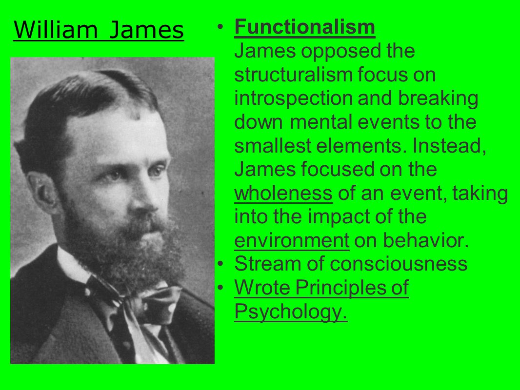 Functionalism James opposed the structuralism focus on introspection and breaking down mental events to the smallest elements. Instead, James focused on the wholeness of an event, taking into the impact of the environment on behavior.