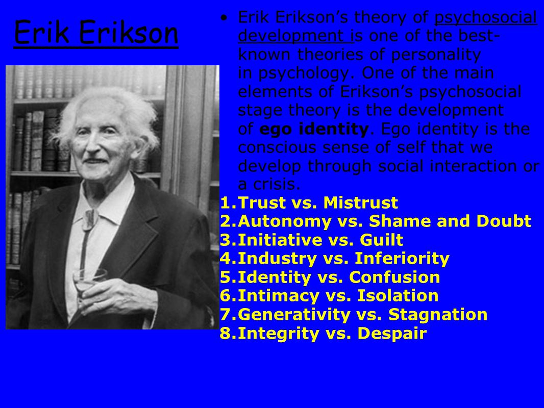 Erik Erikson's theory of psychosocial development is one of the best-known theories of personality in psychology. One of the main elements of Erikson's psychosocial stage theory is the development of ego identity. Ego identity is the conscious sense of self that we develop through social interaction or a crisis.