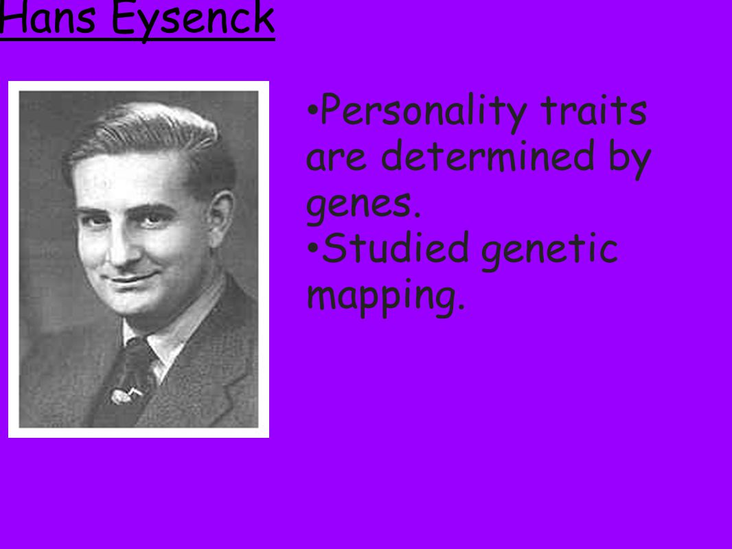 Hans Eysenck Personality traits are determined by genes.