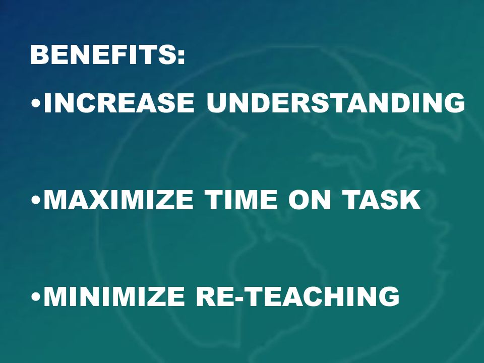 BENEFITS: INCREASE UNDERSTANDING MAXIMIZE TIME ON TASK MINIMIZE RE-TEACHING