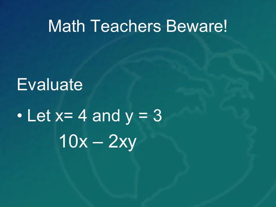 Math Teachers Beware! Evaluate Let x= 4 and y = 3 10x – 2xy