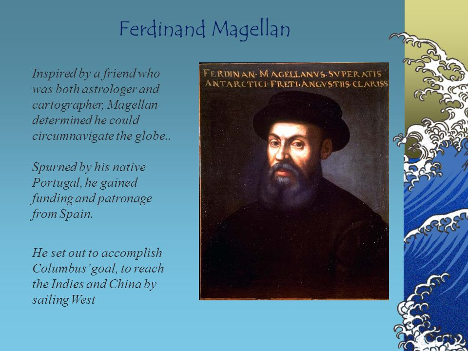 Ferdinand Magellan Inspired by a friend who was both astrologer and cartographer, Magellan determined he could circumnavigate the globe..