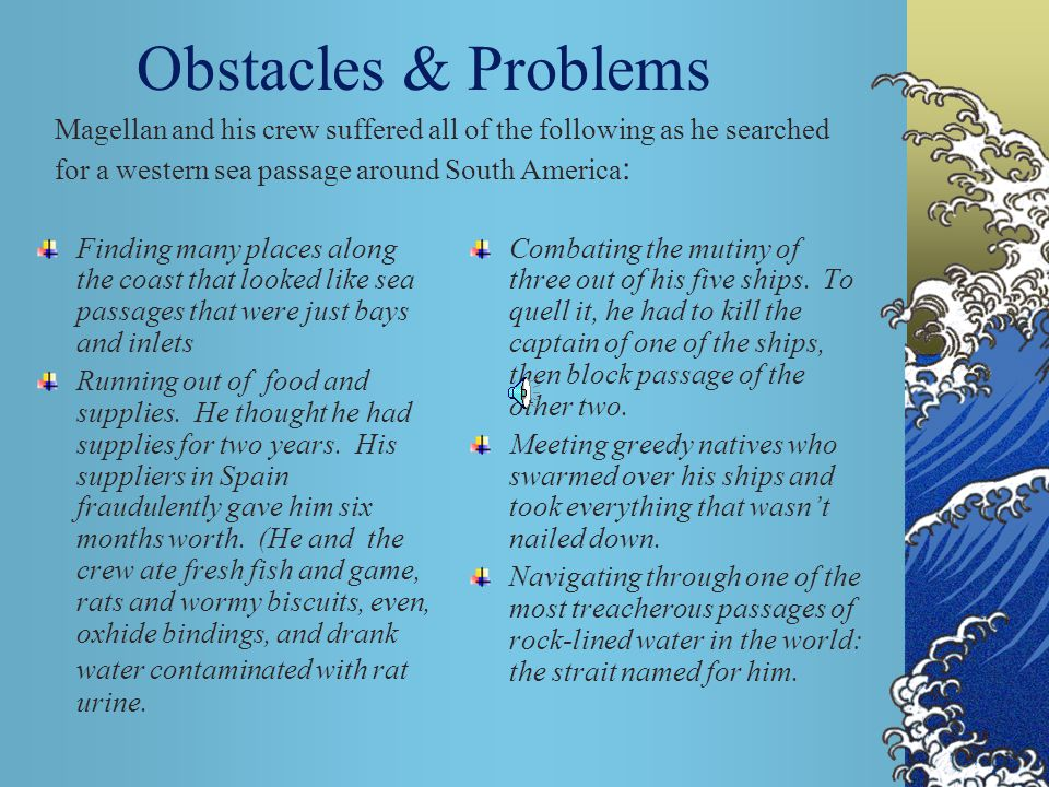 Obstacles & Problems Magellan and his crew suffered all of the following as he searched for a western sea passage around South America: