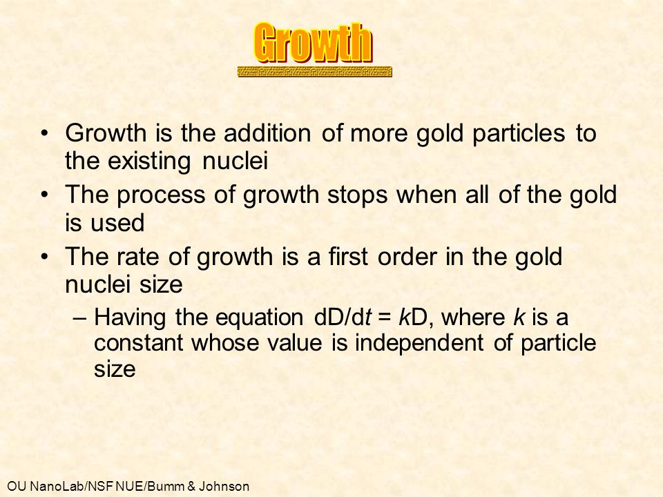 Growth Growth is the addition of more gold particles to the existing nuclei. The process of growth stops when all of the gold is used.