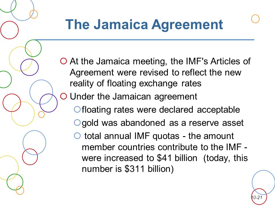 The Jamaica Agreement At the Jamaica meeting, the IMF s Articles of Agreement were revised to reflect the new reality of floating exchange rates.