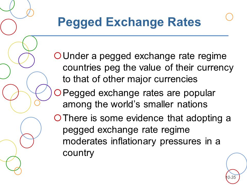 Pegged Exchange Rates Under a pegged exchange rate regime countries peg the value of their currency to that of other major currencies.