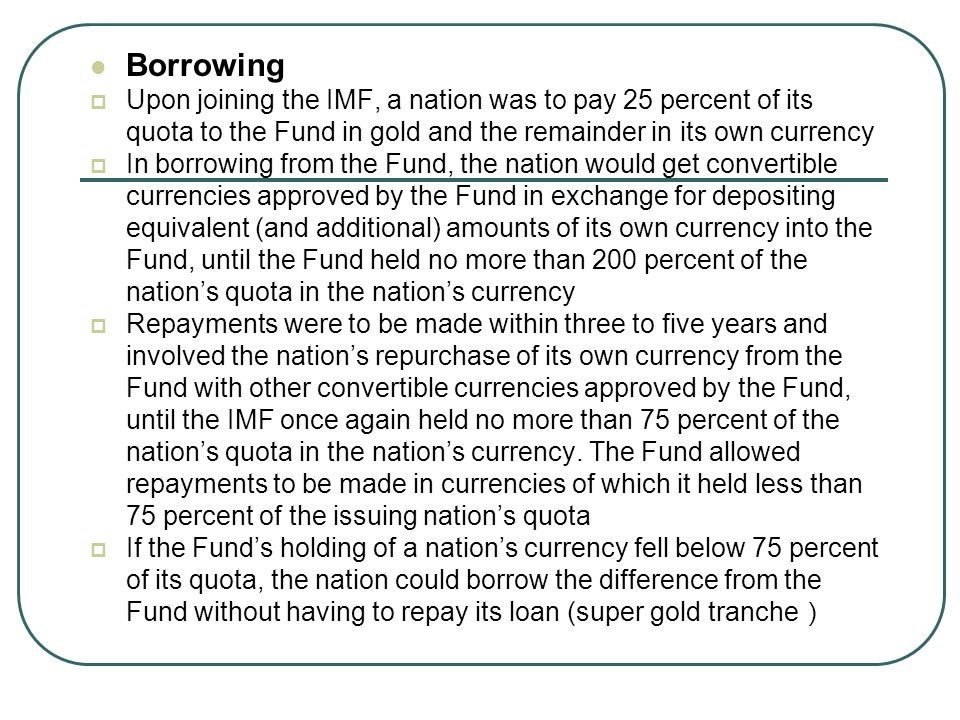 Borrowing Upon joining the IMF, a nation was to pay 25 percent of its quota to the Fund in gold and the remainder in its own currency.