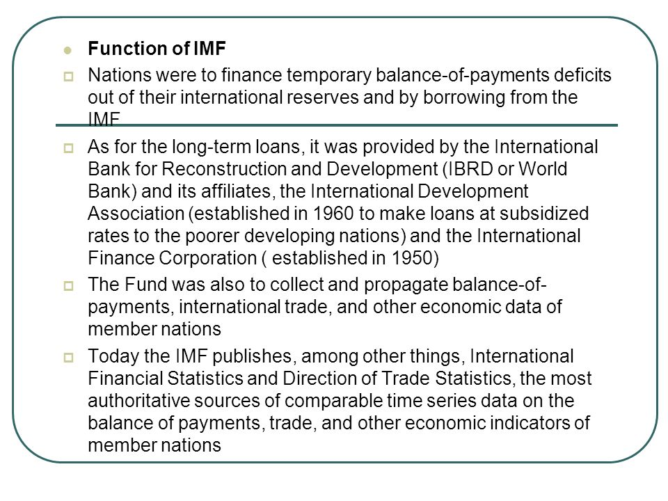 Function of IMF Nations were to finance temporary balance-of-payments deficits out of their international reserves and by borrowing from the IMF.