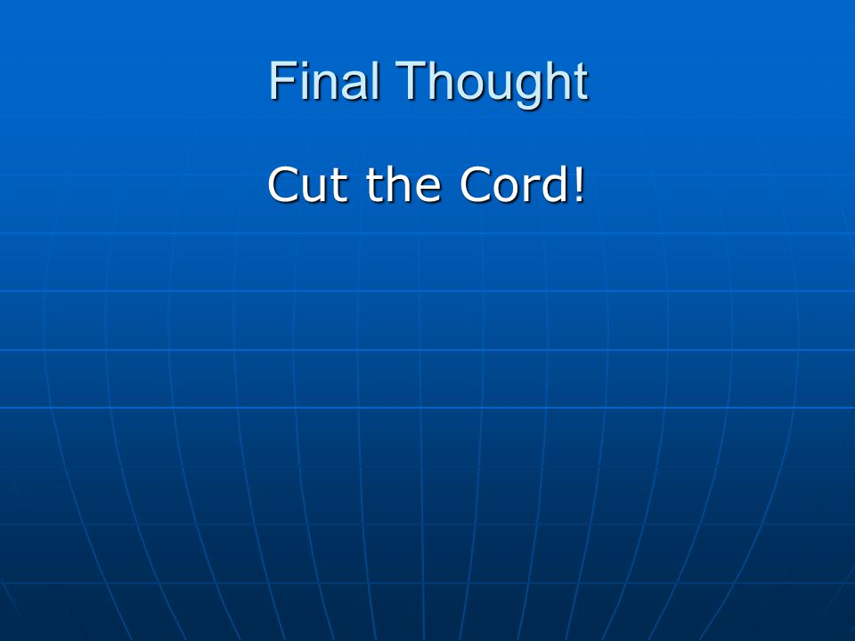 Final Thought Cut the Cord!