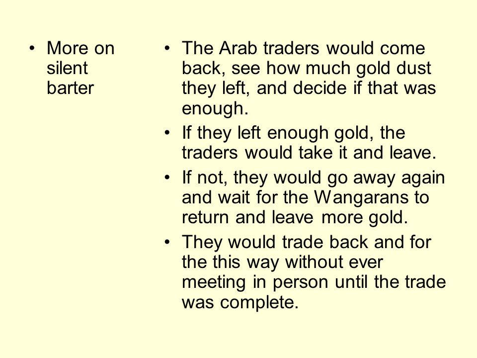 More on silent barter The Arab traders would come back, see how much gold dust they left, and decide if that was enough.