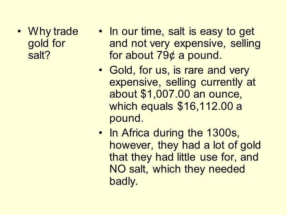 Why trade gold for salt In our time, salt is easy to get and not very expensive, selling for about 79¢ a pound.