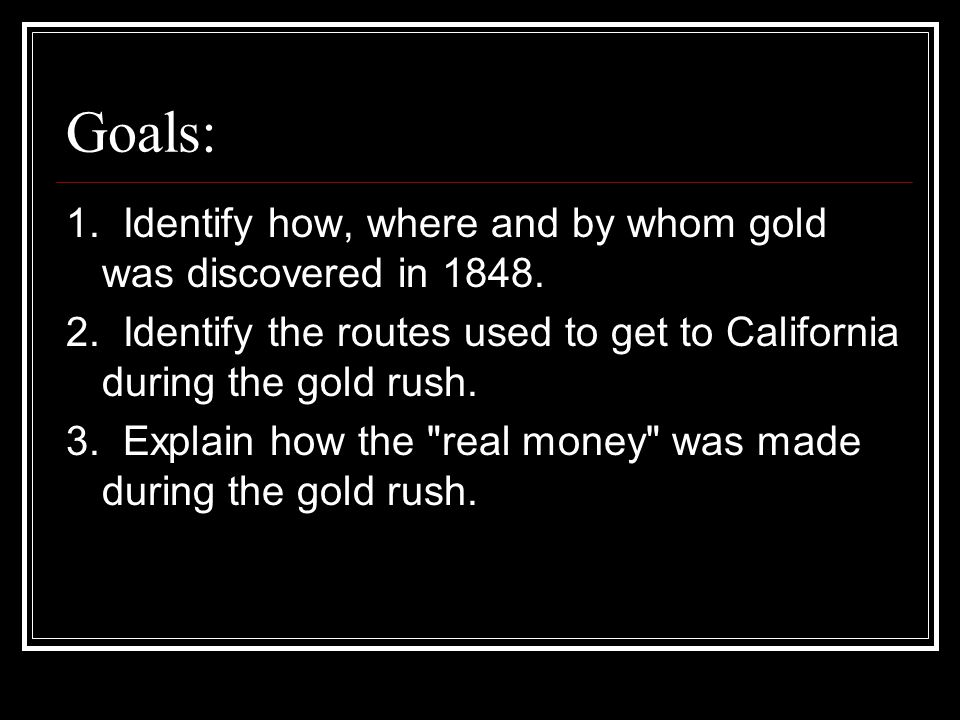 Goals: 1. Identify how, where and by whom gold was discovered in 1848.