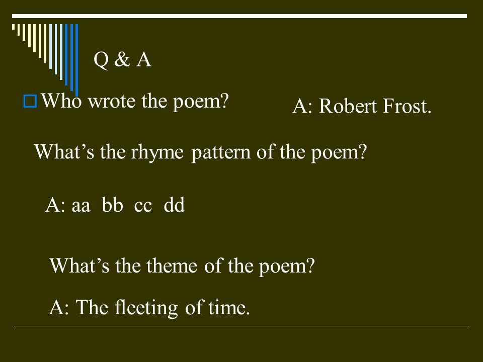 Q & A Who wrote the poem A: Robert Frost. What's the rhyme pattern of the poem A: aa bb cc dd.