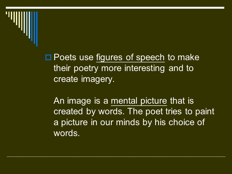 Poets use figures of speech to make their poetry more interesting and to create imagery. An image is a mental picture that is created by words.