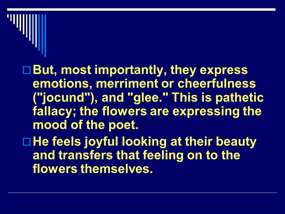 But, most importantly, they express emotions, merriment or cheerfulness ( jocund ), and glee. This is pathetic fallacy; the flowers are expressing the mood of the poet.