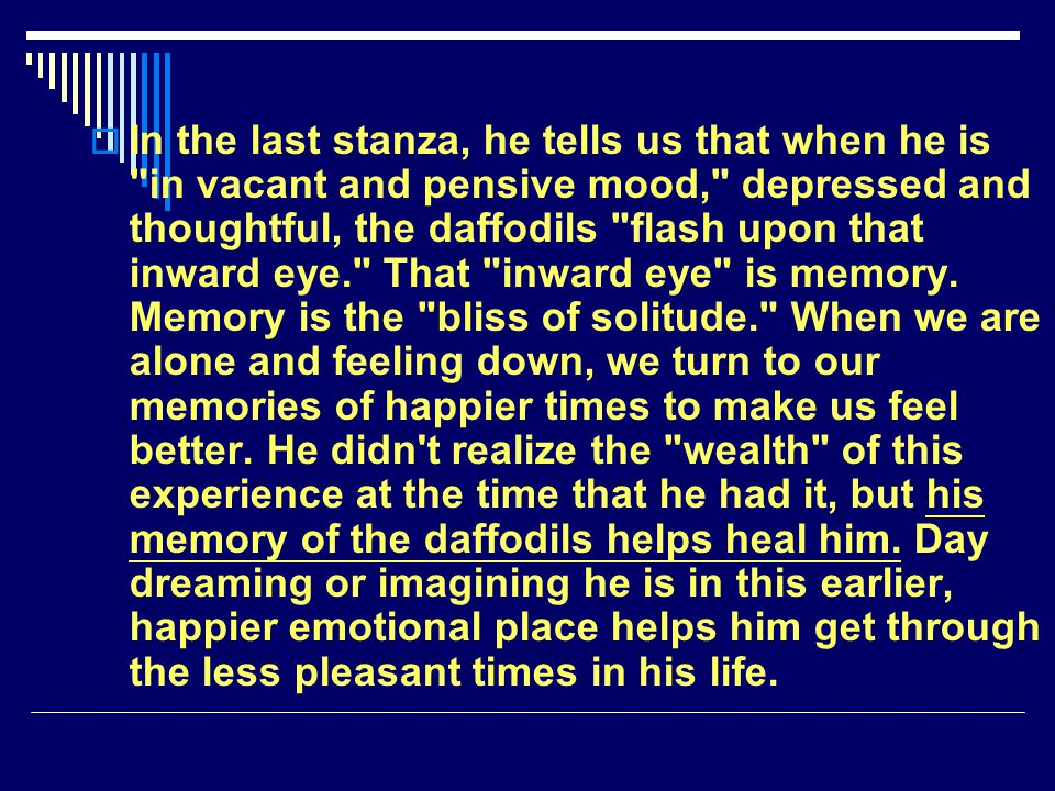 In the last stanza, he tells us that when he is in vacant and pensive mood, depressed and thoughtful, the daffodils flash upon that inward eye. That inward eye is memory.