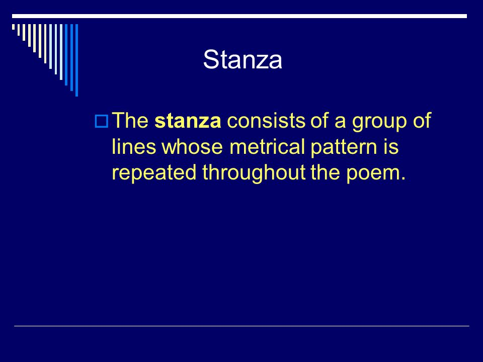 Stanza The stanza consists of a group of lines whose metrical pattern is repeated throughout the poem.