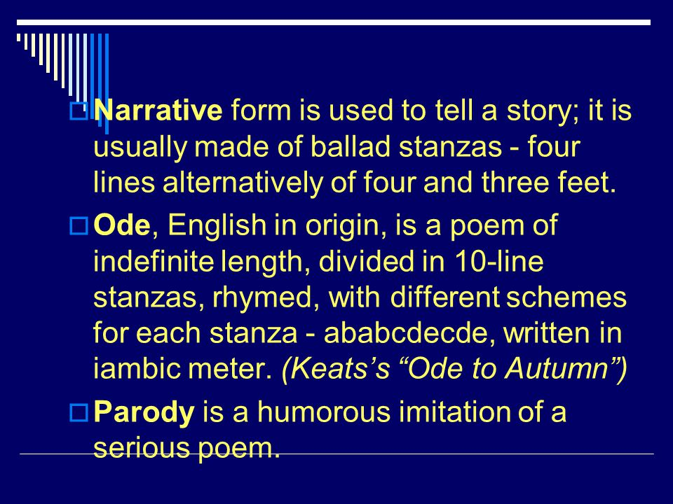 Narrative form is used to tell a story; it is usually made of ballad stanzas - four lines alternatively of four and three feet.