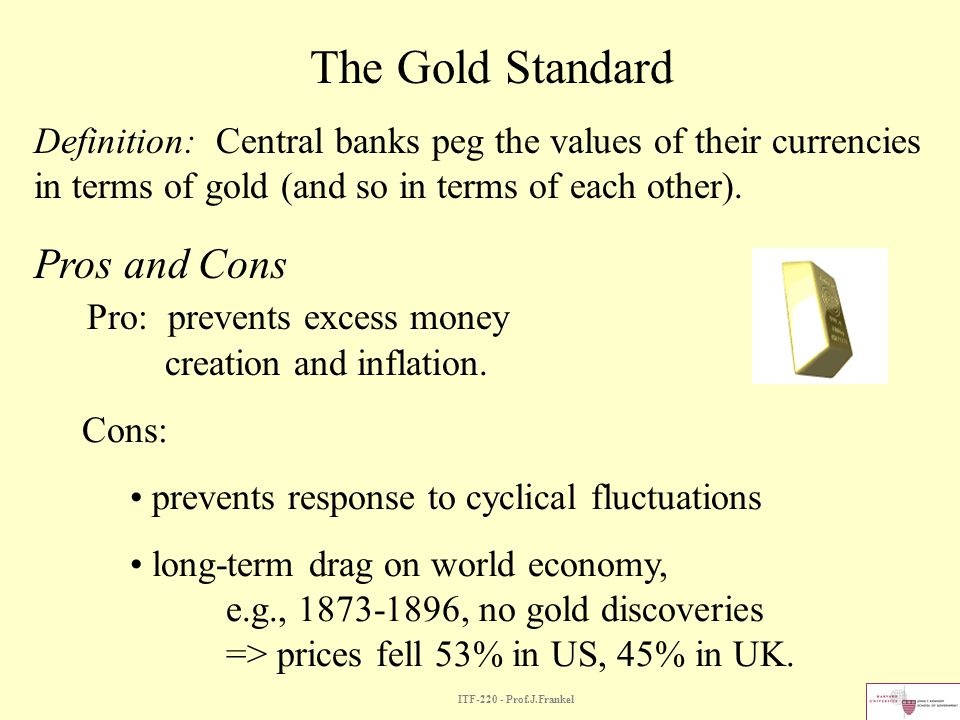 The Gold Standard Definition: Central banks peg the values of their currencies in terms of gold (and so in terms of each other).