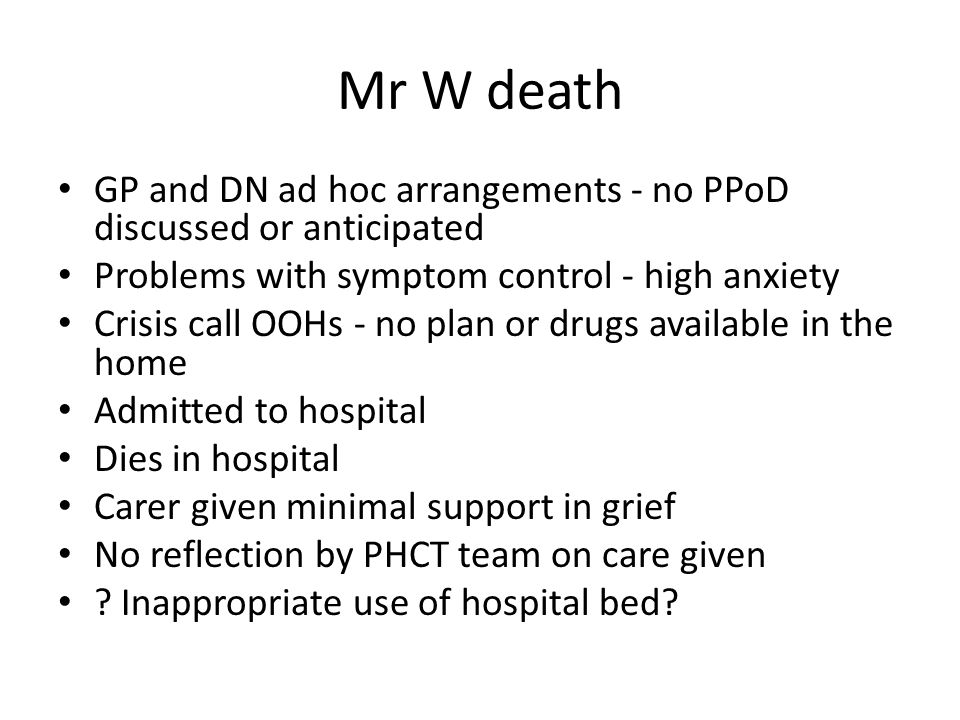 Mr W death GP and DN ad hoc arrangements - no PPoD discussed or anticipated. Problems with symptom control - high anxiety.