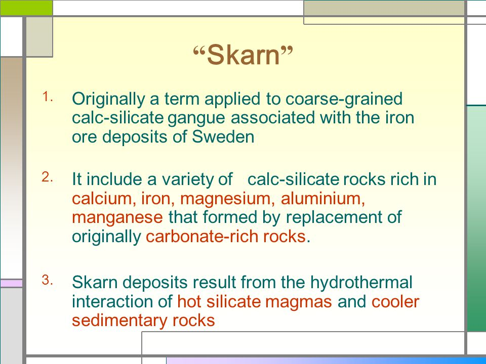Skarn Originally a term applied to coarse-grained calc-silicate gangue associated with the iron ore deposits of Sweden.