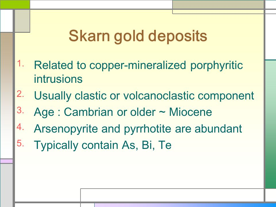 Skarn gold deposits Related to copper-mineralized porphyritic intrusions. Usually clastic or volcanoclastic component.