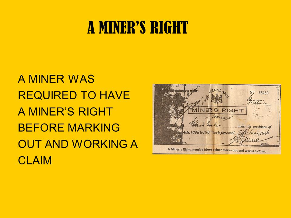 A MINER'S RIGHT A MINER WAS REQUIRED TO HAVE A MINER'S RIGHT BEFORE MARKING OUT AND WORKING A CLAIM