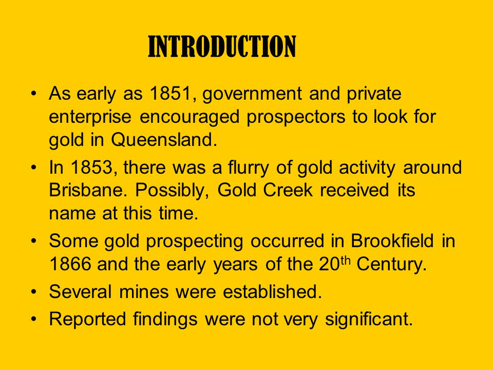 INTRODUCTION As early as 1851, government and private enterprise encouraged prospectors to look for gold in Queensland.