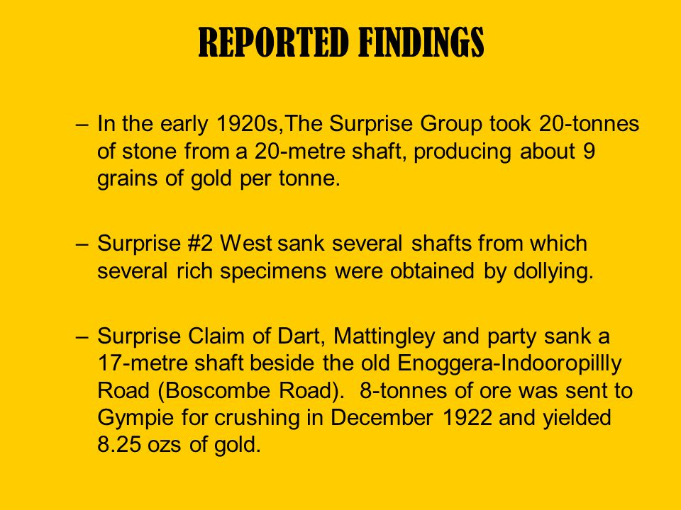 REPORTED FINDINGS In the early 1920s,The Surprise Group took 20-tonnes of stone from a 20-metre shaft, producing about 9 grains of gold per tonne.