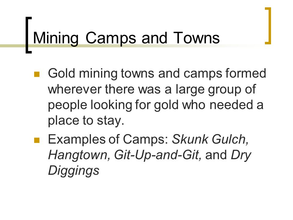 Mining Camps and Towns Gold mining towns and camps formed wherever there was a large group of people looking for gold who needed a place to stay.