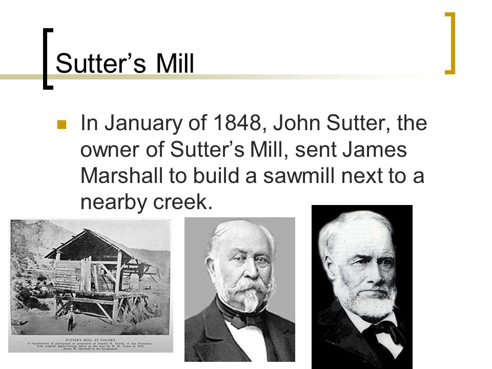 Sutter's Mill In January of 1848, John Sutter, the owner of Sutter's Mill, sent James Marshall to build a sawmill next to a nearby creek.