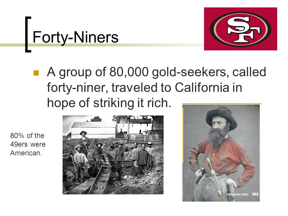 Forty-Niners A group of 80,000 gold-seekers, called forty-niner, traveled to California in hope of striking it rich.