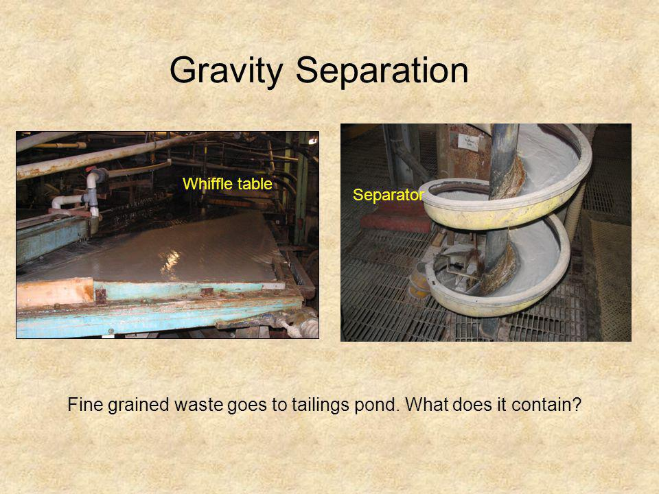 Gravity Separation Whiffle table. Separator. Fine grained waste goes to tailings pond.