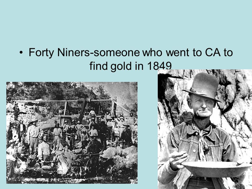 Forty Niners-someone who went to CA to find gold in 1849