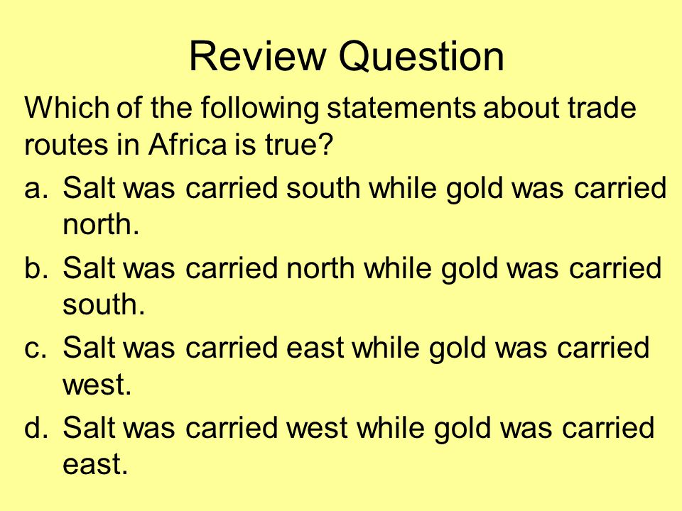 Review Question Which of the following statements about trade routes in Africa is true Salt was carried south while gold was carried north.