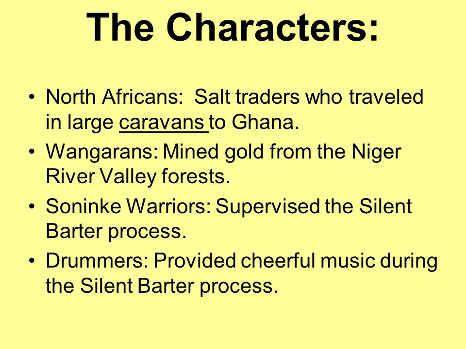 The Characters: North Africans: Salt traders who traveled in large caravans to Ghana. Wangarans: Mined gold from the Niger River Valley forests.
