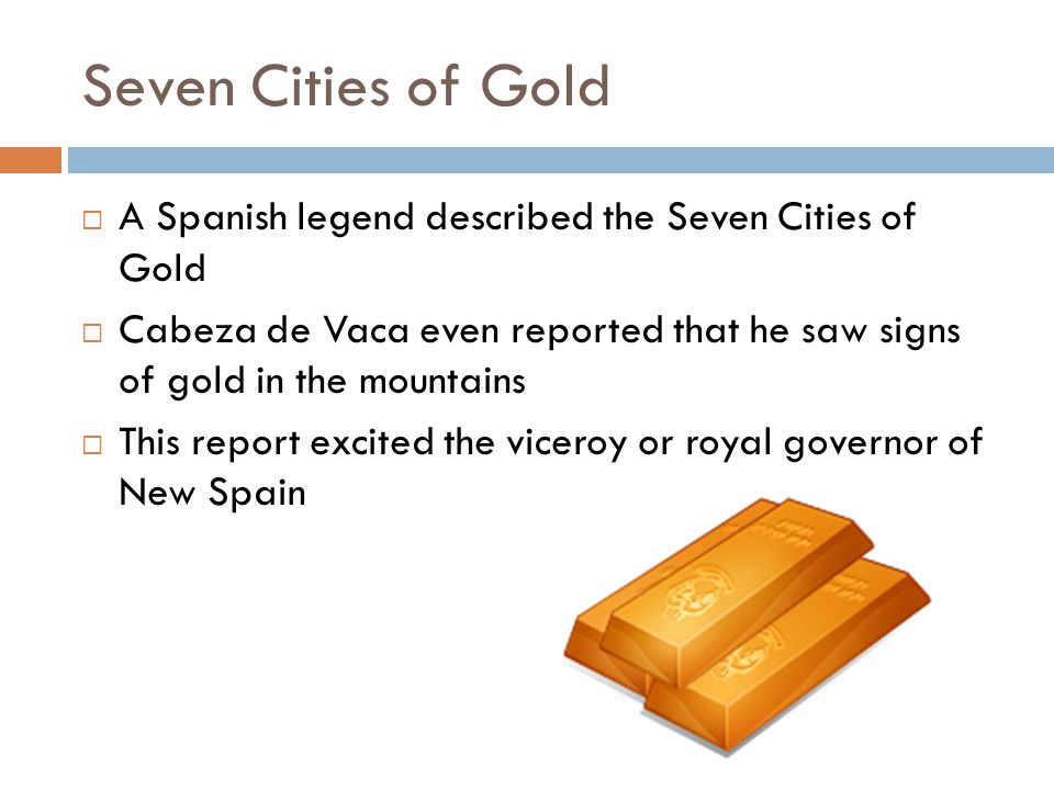 Seven Cities of Gold A Spanish legend described the Seven Cities of Gold. Cabeza de Vaca even reported that he saw signs of gold in the mountains.